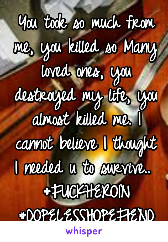 You took so much from me, you killed so Many loved ones, you destroyed my life, you almost killed me. I cannot believe I thought I needed u to survive..  #FUCKHEROIN #DOPELESSHOPEFIEND