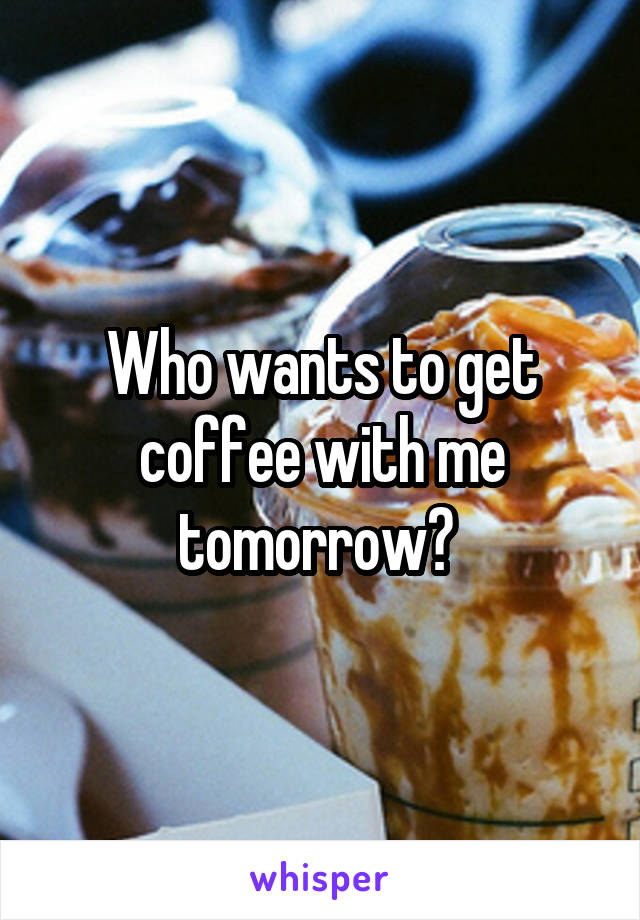 Who wants to get coffee with me tomorrow?