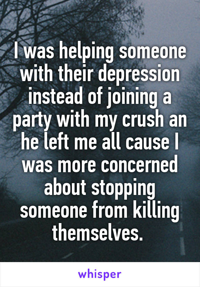 I was helping someone with their depression instead of joining a party with my crush an he left me all cause I was more concerned about stopping someone from killing themselves.