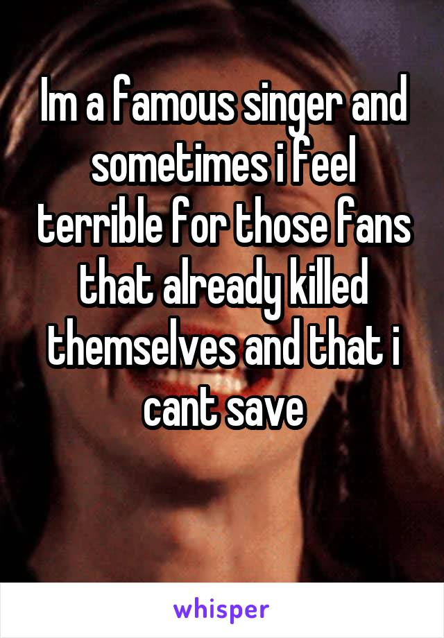Im a famous singer and sometimes i feel terrible for those fans that already killed themselves and that i cant save