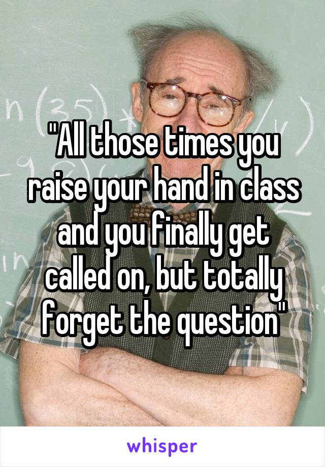 """""""All those times you raise your hand in class and you finally get called on, but totally forget the question"""""""
