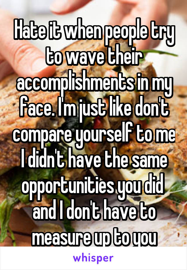 Hate it when people try to wave their accomplishments in my face. I'm just like don't compare yourself to me I didn't have the same opportunities you did  and I don't have to measure up to you