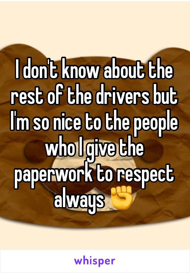 I don't know about the rest of the drivers but I'm so nice to the people who I give the paperwork to respect always ✊️