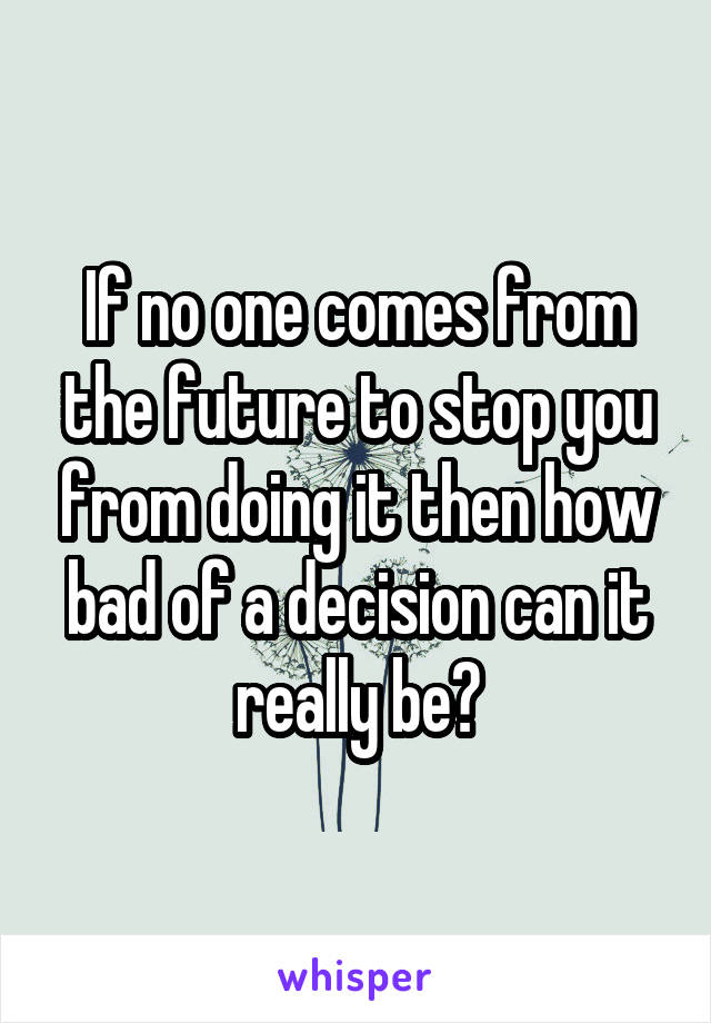 If no one comes from the future to stop you from doing it then how bad of a decision can it really be?