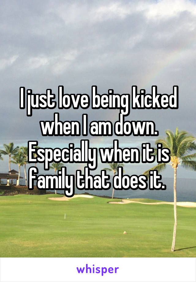 I just love being kicked when I am down. Especially when it is family that does it.