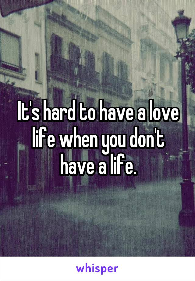 It's hard to have a love life when you don't have a life.