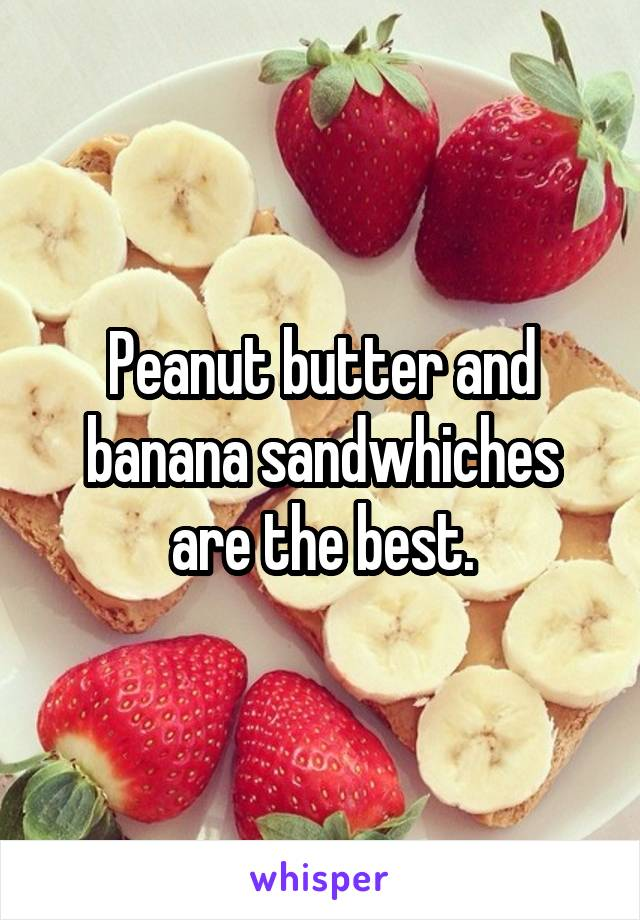 Peanut butter and banana sandwhiches are the best.