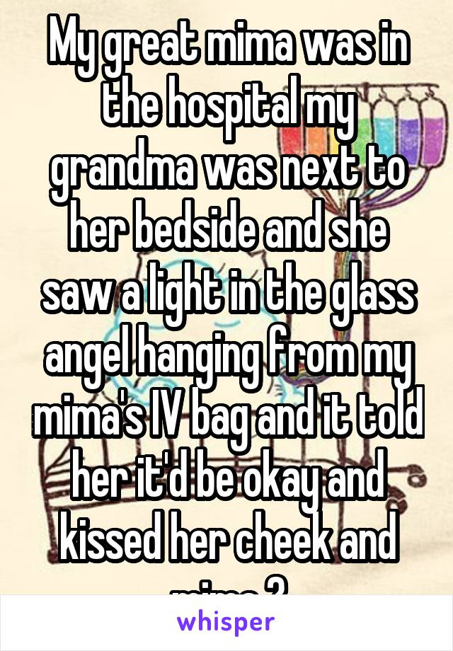 My great mima was in the hospital my grandma was next to her bedside and she saw a light in the glass angel hanging from my mima's IV bag and it told her it'd be okay and kissed her cheek and mima 💀