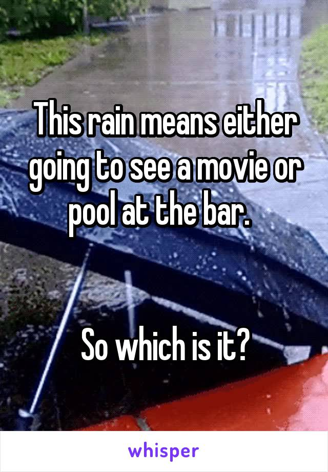 This rain means either going to see a movie or pool at the bar.     So which is it?