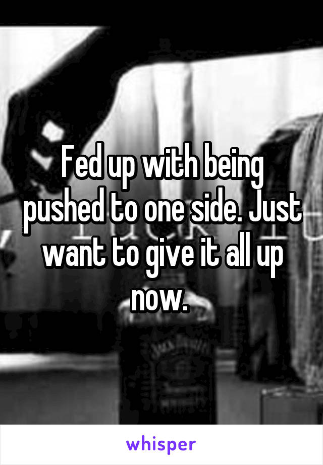 Fed up with being pushed to one side. Just want to give it all up now.