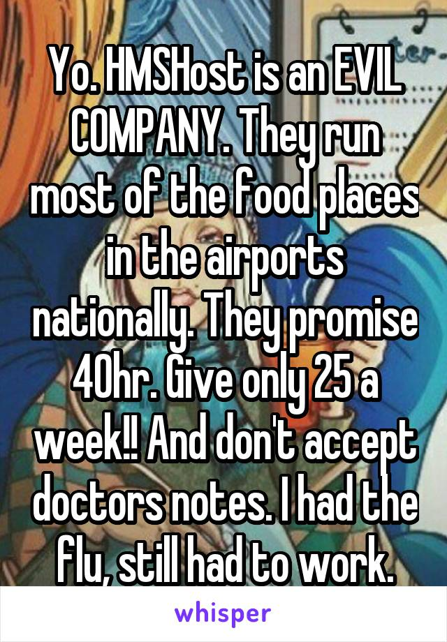 Yo. HMSHost is an EVIL COMPANY. They run most of the food places in the airports nationally. They promise 40hr. Give only 25 a week!! And don't accept doctors notes. I had the flu, still had to work.