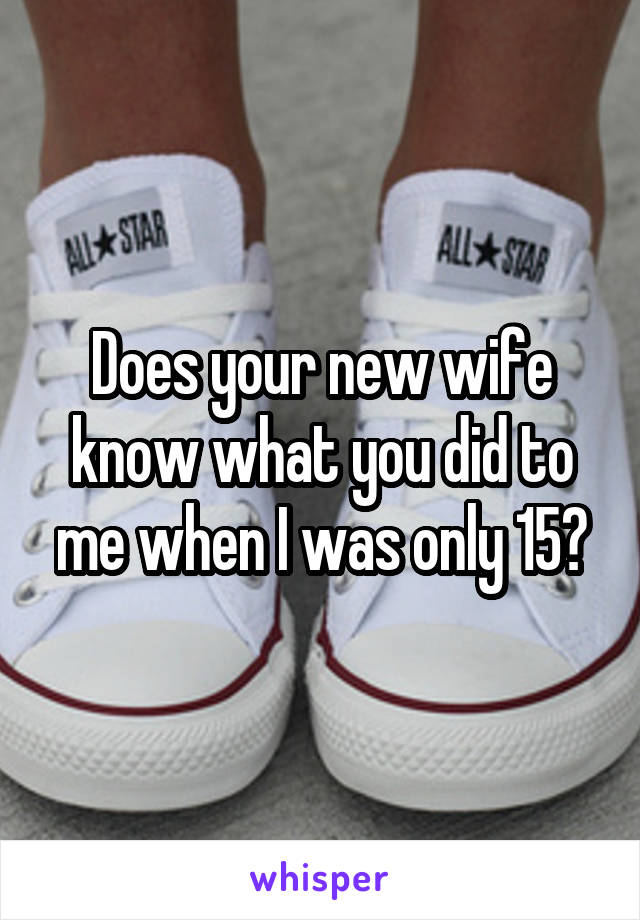 Does your new wife know what you did to me when I was only 15?