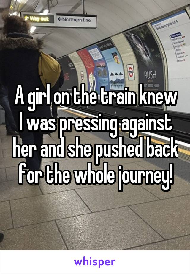 A girl on the train knew I was pressing against her and she pushed back for the whole journey!