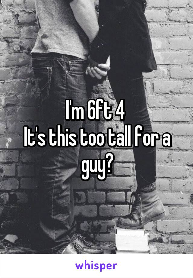 I'm 6ft 4  It's this too tall for a guy?