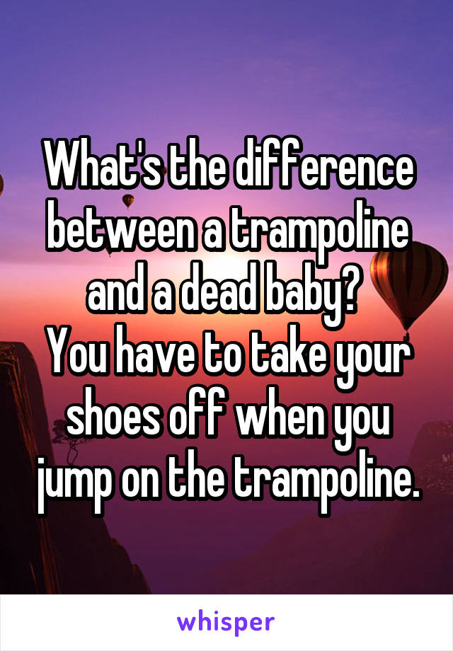What's the difference between a trampoline and a dead baby?  You have to take your shoes off when you jump on the trampoline.