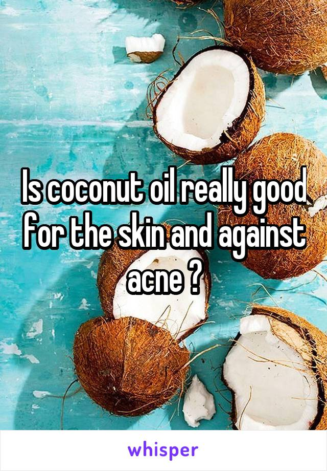 Is coconut oil really good for the skin and against acne ?