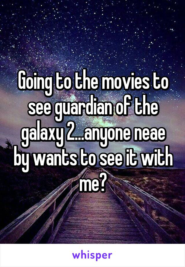 Going to the movies to see guardian of the galaxy 2...anyone neae by wants to see it with me?