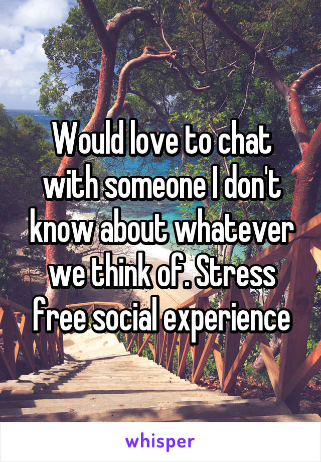 Would love to chat with someone I don't know about whatever we think of. Stress free social experience