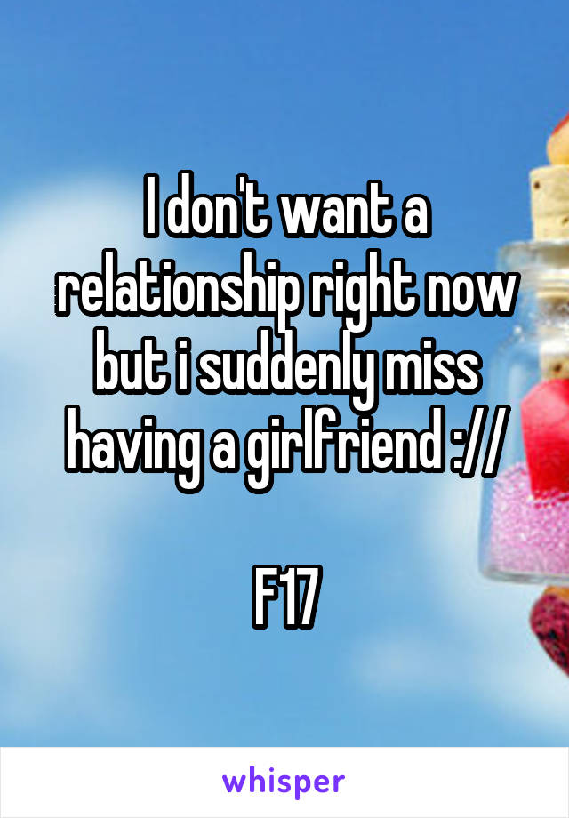 I don't want a relationship right now but i suddenly miss having a girlfriend ://  F17