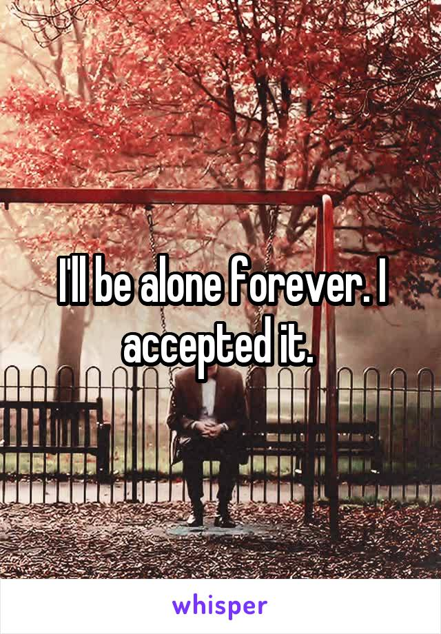 I'll be alone forever. I accepted it.