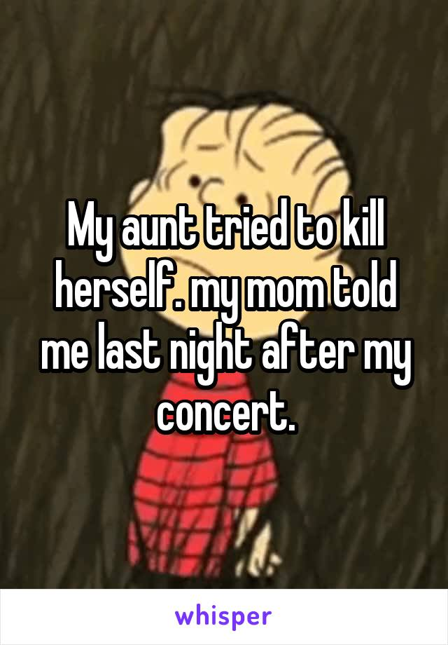 My aunt tried to kill herself. my mom told me last night after my concert.