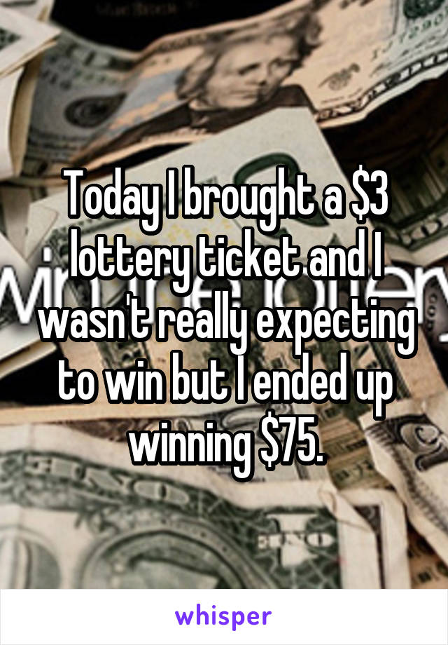 Today I brought a $3 lottery ticket and I wasn't really expecting to win but I ended up winning $75.
