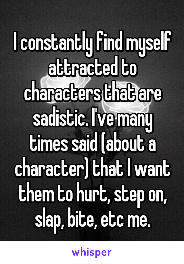 I constantly find myself attracted to characters that are sadistic. I've many times said (about a character) that I want them to hurt, step on, slap, bite, etc me.