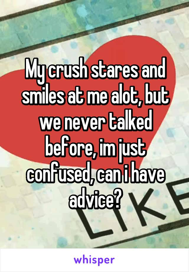 My crush stares and smiles at me alot, but we never talked before, im just confused, can i have advice?