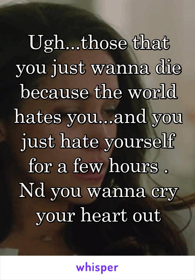 Ugh...those that you just wanna die because the world hates you...and you just hate yourself for a few hours . Nd you wanna cry your heart out