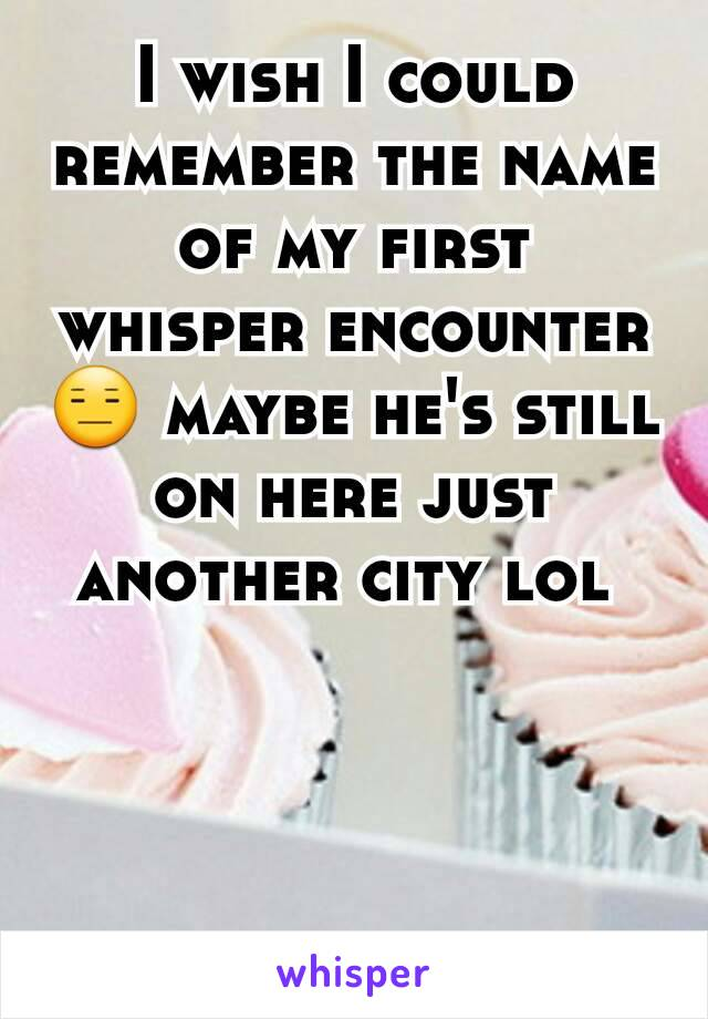 I wish I could remember the name of my first whisper encounter 😑 maybe he's still on here just another city lol