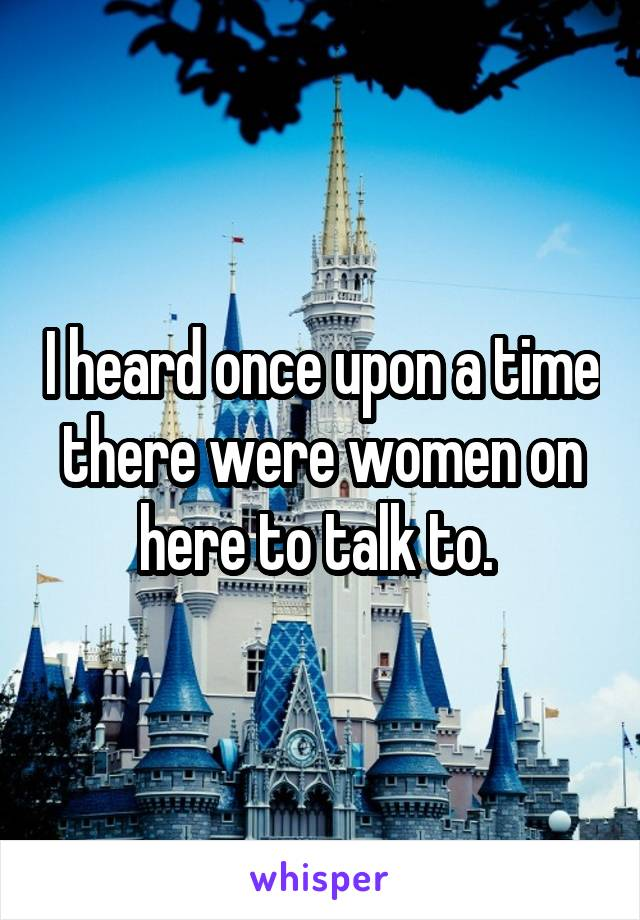 I heard once upon a time there were women on here to talk to.