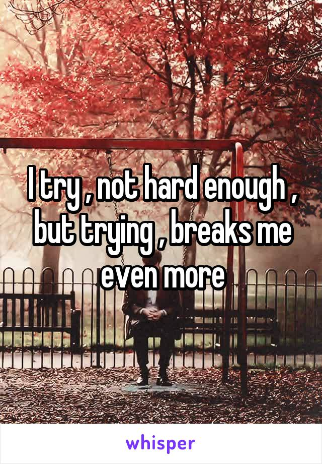 I try , not hard enough , but trying , breaks me even more