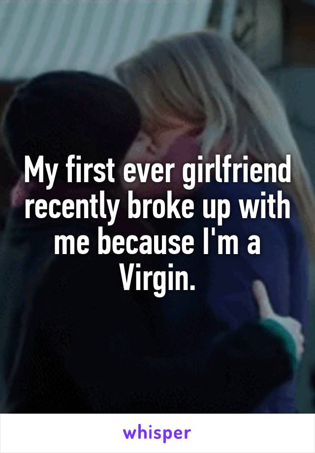 My first ever girlfriend recently broke up with me because I'm a Virgin.