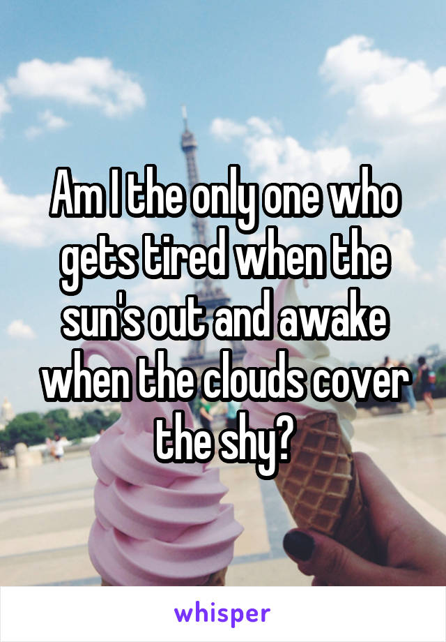 Am I the only one who gets tired when the sun's out and awake when the clouds cover the shy?
