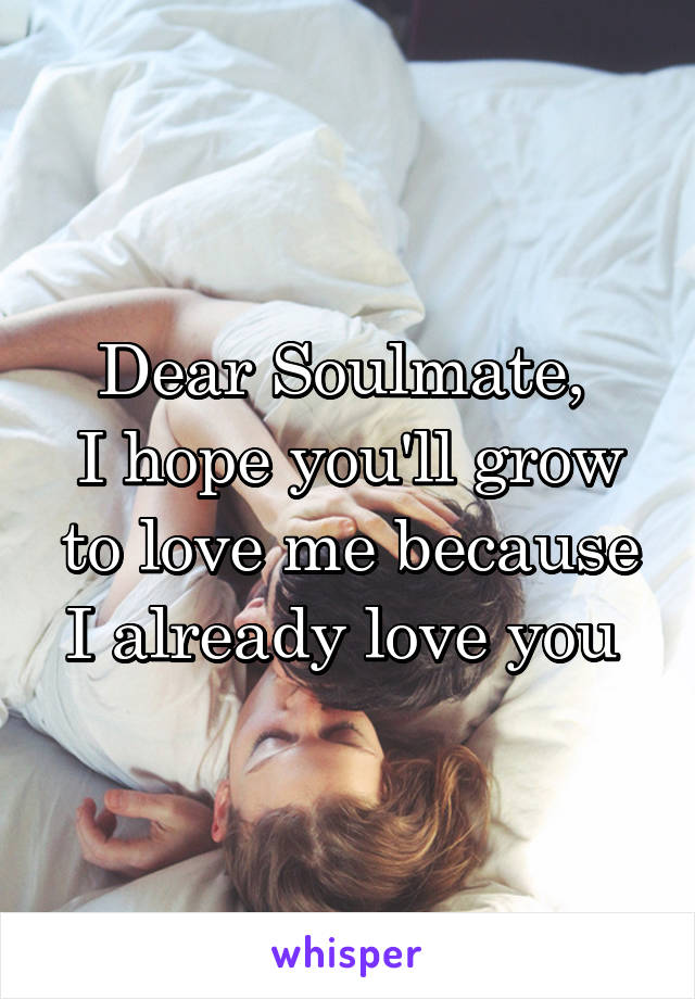 Dear Soulmate,  I hope you'll grow to love me because I already love you