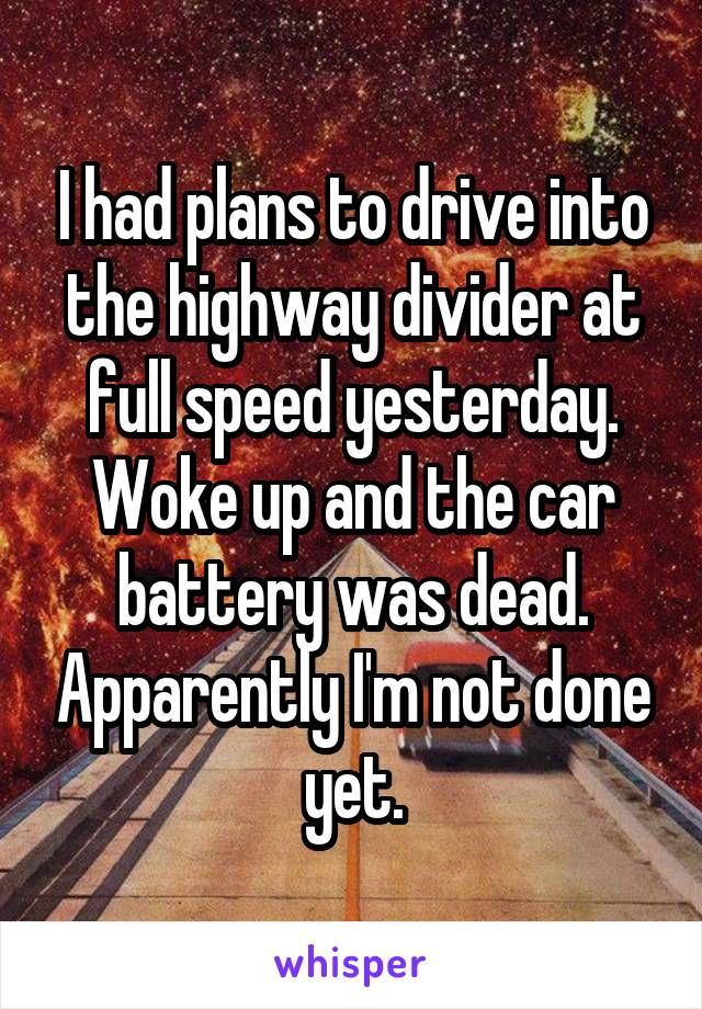 I had plans to drive into the highway divider at full speed yesterday. Woke up and the car battery was dead. Apparently I'm not done yet.
