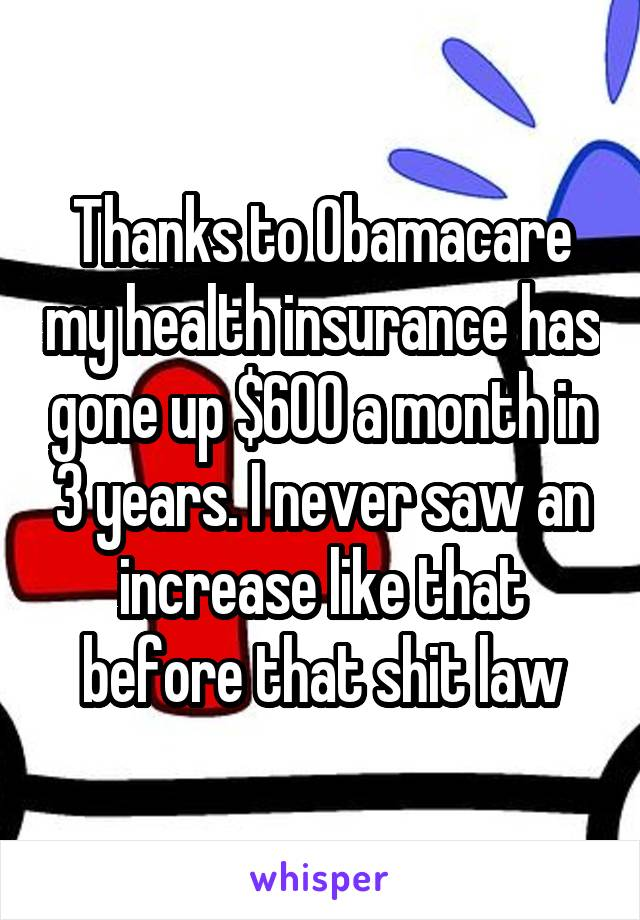 Thanks to Obamacare my health insurance has gone up $600 a month in 3 years. I never saw an increase like that before that shit law