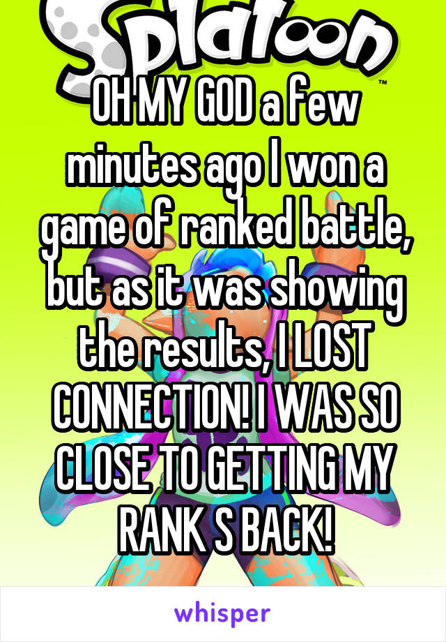 OH MY GOD a few minutes ago I won a game of ranked battle, but as it was showing the results, I LOST CONNECTION! I WAS SO CLOSE TO GETTING MY RANK S BACK!