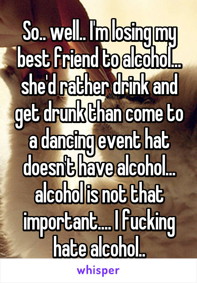 So.. well.. I'm losing my best friend to alcohol... she'd rather drink and get drunk than come to a dancing event hat doesn't have alcohol... alcohol is not that important.... I fucking hate alcohol..