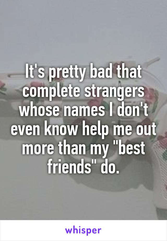 """It's pretty bad that complete strangers whose names I don't even know help me out more than my """"best friends"""" do."""