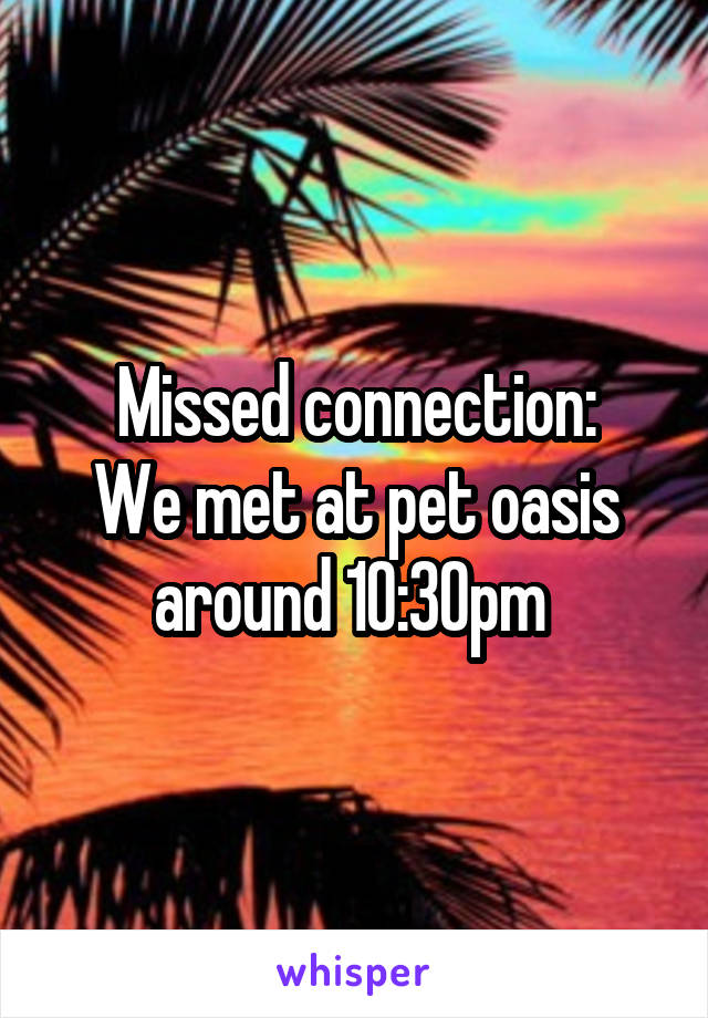 Missed connection: We met at pet oasis around 10:30pm