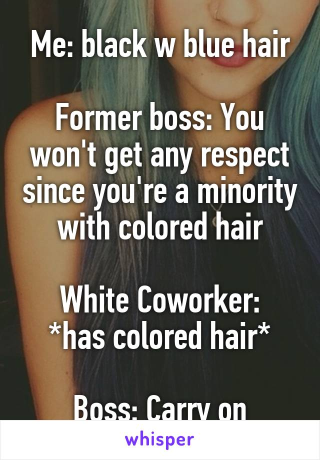Me: black w blue hair  Former boss: You won't get any respect since you're a minority with colored hair  White Coworker: *has colored hair*  Boss: Carry on