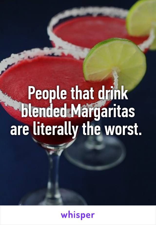 People that drink blended Margaritas are literally the worst.