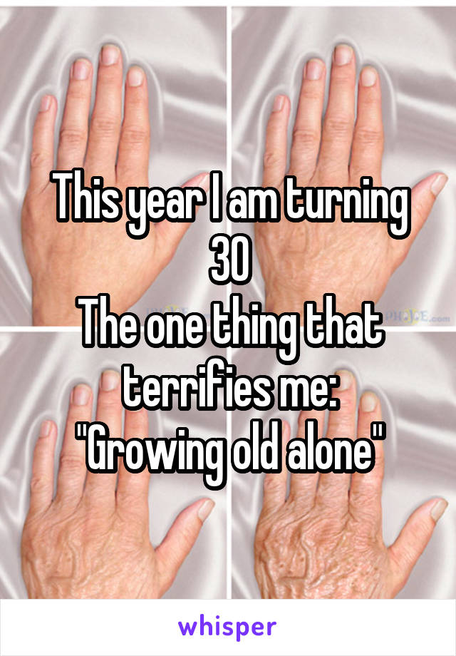 "This year I am turning 30 The one thing that terrifies me: ""Growing old alone"""