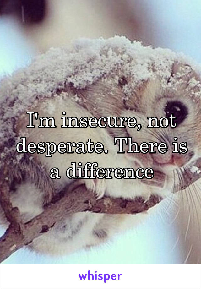 I'm insecure, not desperate. There is a difference