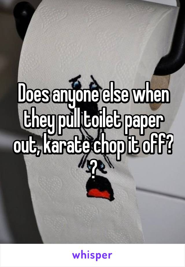 Does anyone else when they pull toilet paper out, karate chop it off? 😂