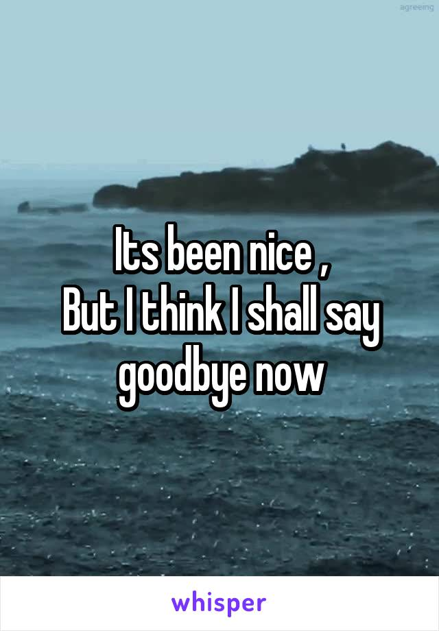 Its been nice , But I think I shall say goodbye now
