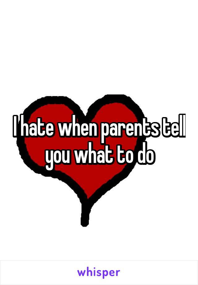I hate when parents tell you what to do