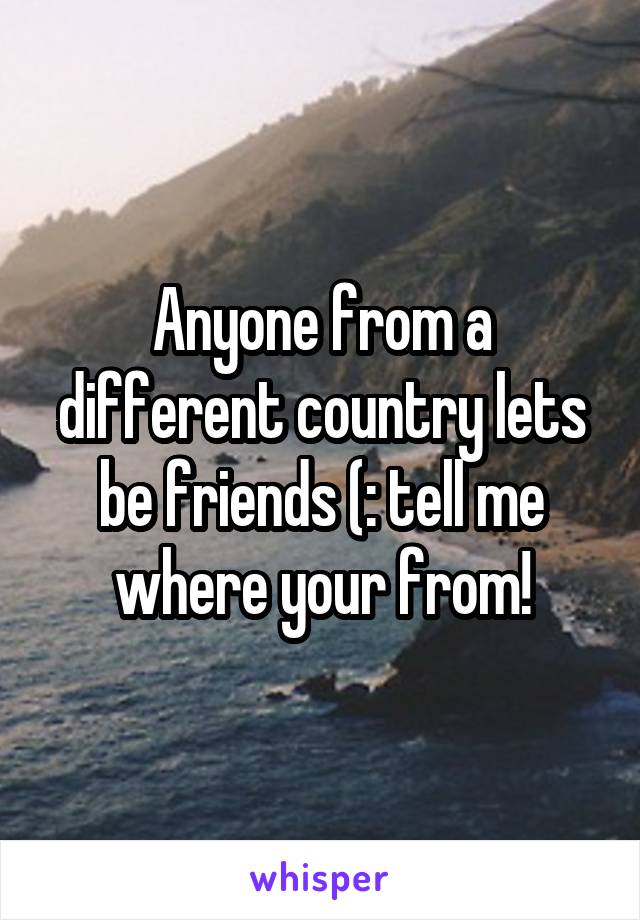 Anyone from a different country lets be friends (: tell me where your from!