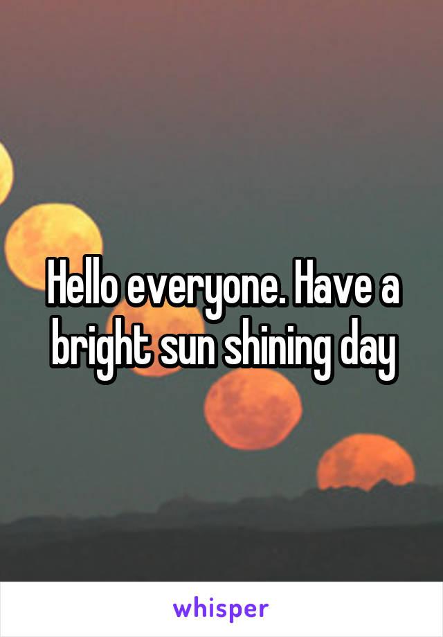 Hello everyone. Have a bright sun shining day